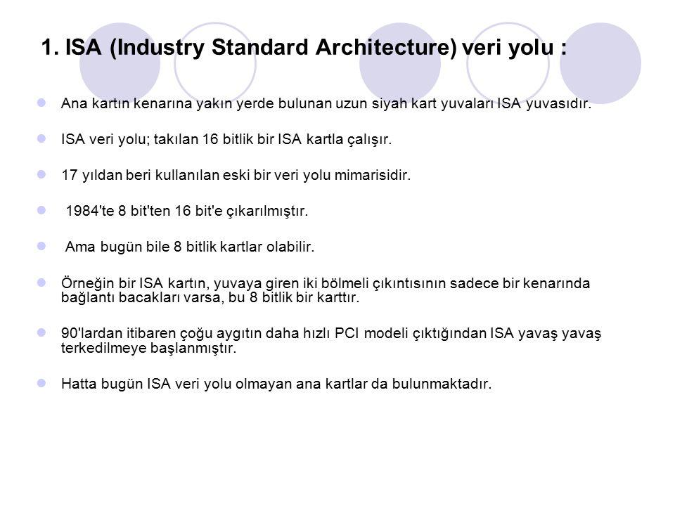 1. ISA (Industry Standard Architecture) veri yolu : Ana kartın kenarına yakın yerde bulunan uzun siyah kart yuvaları ISA yuvasıdır. ISA veri yolu; tak