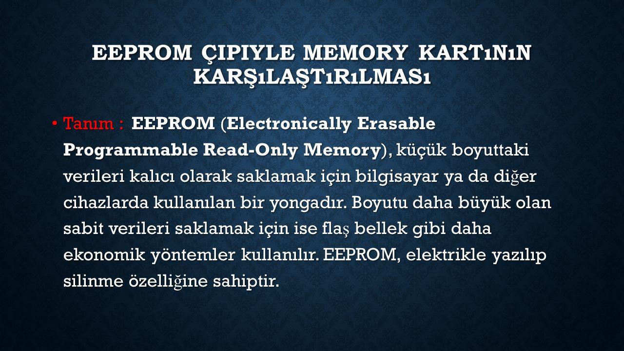EEPROM ÇIPIYLE MEMORY KARTıNıN KARŞıLAŞTıRıLMASı Tanım : EEPROM (Electronically Erasable Programmable Read-Only Memory), küçük boyuttaki verileri kalıcı olarak saklamak için bilgisayar ya da di ğ er cihazlarda kullanılan bir yongadır.