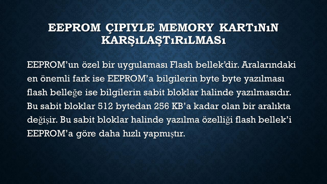 EEPROM ÇIPIYLE MEMORY KARTıNıN KARŞıLAŞTıRıLMASı EEPROM'un özel bir uygulaması Flash bellek'dir.