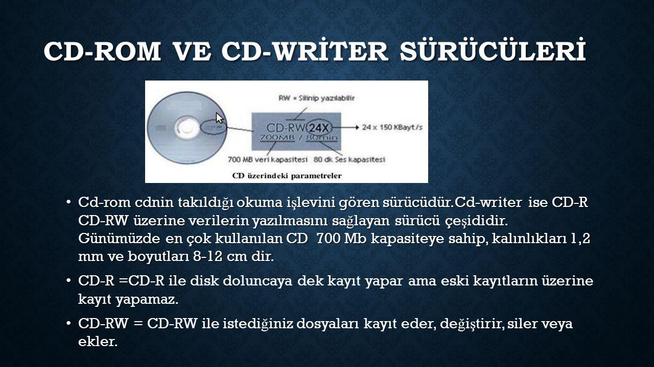 CD-ROM VE CD-WRİTER SÜRÜCÜLERİ Cd-rom cdnin takıldı ğ ı okuma i ş levini gören sürücüdür.Cd-writer ise CD-R CD-RW üzerine verilerin yazılmasını sa ğ layan sürücü çe ş ididir.