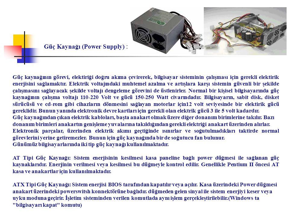 Güç Kaynağı (Power Supply) : Güç kaynağının görevi, elektiriği doğru akıma çevirerek, bilgisayar sisteminin çalışması için gerekli elektirik enerjisin
