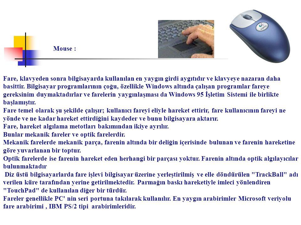 Mouse : Fare, klavyeden sonra bilgisayarda kullanılan en yaygın girdi aygıtıdır ve klavyeye nazaran daha basittir. Bilgisayar programlarının çoğu, öze