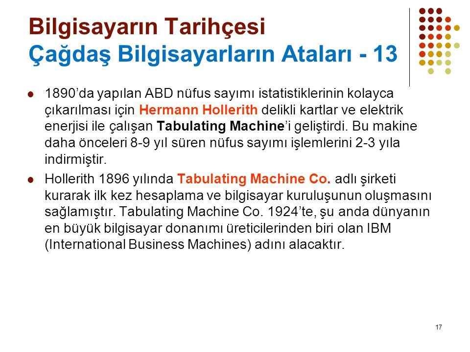 17 Bilgisayarın Tarihçesi Çağdaş Bilgisayarların Ataları - 13 1890'da yapılan ABD nüfus sayımı istatistiklerinin kolayca çıkarılması için Hermann Hollerith delikli kartlar ve elektrik enerjisi ile çalışan Tabulating Machine'i geliştirdi.