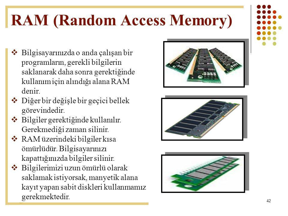 42 RAM (Random Access Memory)  Bilgisayarınızda o anda çalışan bir programların, gerekli bilgilerin saklanarak daha sonra gerektiğinde kullanım için alındığı alana RAM denir.