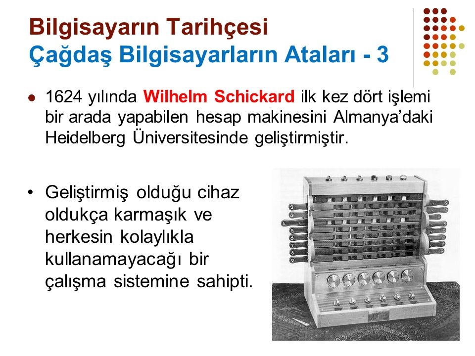 5 Bilgisayarın Tarihçesi Çağdaş Bilgisayarların Ataları - 3 1624 yılında Wilhelm Schickard ilk kez dört işlemi bir arada yapabilen hesap makinesini Almanya'daki Heidelberg Üniversitesinde geliştirmiştir.