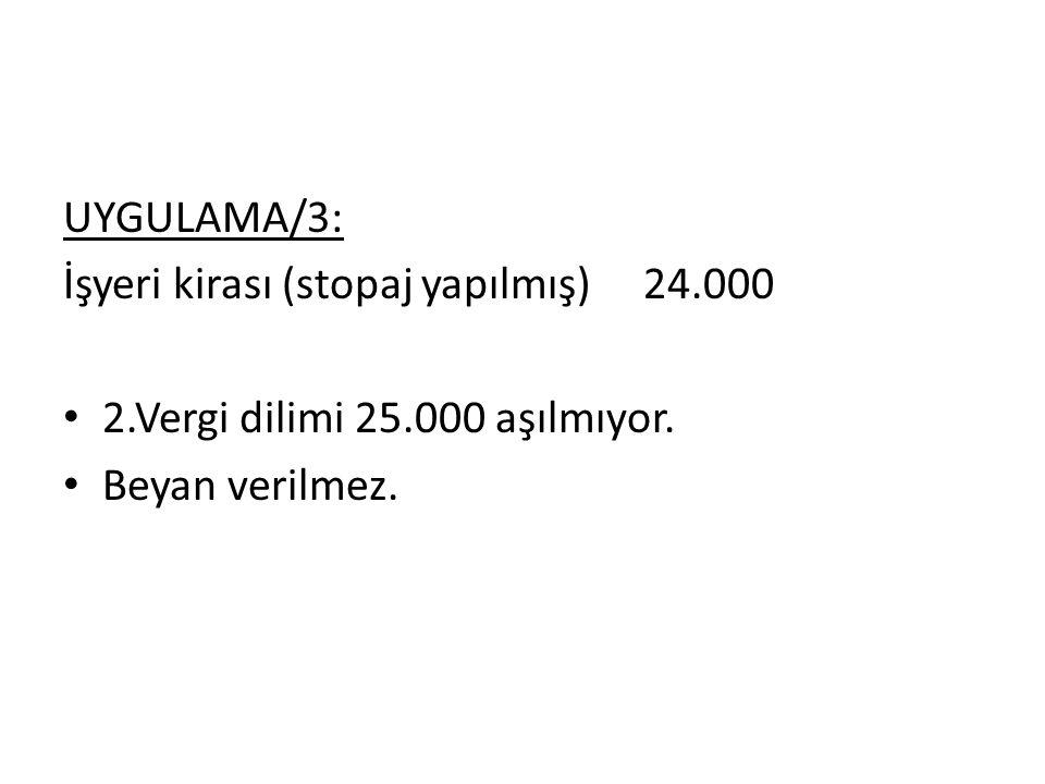 UYGULAMA/3: İşyeri kirası (stopaj yapılmış) 24.000 2.Vergi dilimi 25.000 aşılmıyor. Beyan verilmez.