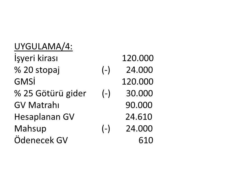 UYGULAMA/4: İşyeri kirası 120.000 % 20 stopaj (-) 24.000 GMSİ 120.000 % 25 Götürü gider (-) 30.000 GV Matrahı 90.000 Hesaplanan GV 24.610 Mahsup (-) 24.000 Ödenecek GV 610