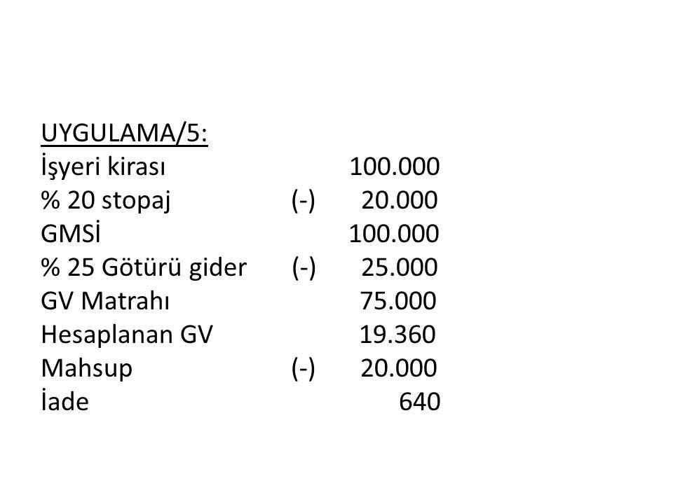 UYGULAMA/5: İşyeri kirası 100.000 % 20 stopaj (-) 20.000 GMSİ 100.000 % 25 Götürü gider (-) 25.000 GV Matrahı 75.000 Hesaplanan GV 19.360 Mahsup (-) 20.000 İade 640