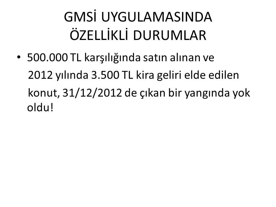 GMSİ UYGULAMASINDA ÖZELLİKLİ DURUMLAR 500.000 TL karşılığında satın alınan ve 2012 yılında 3.500 TL kira geliri elde edilen konut, 31/12/2012 de çıkan bir yangında yok oldu!