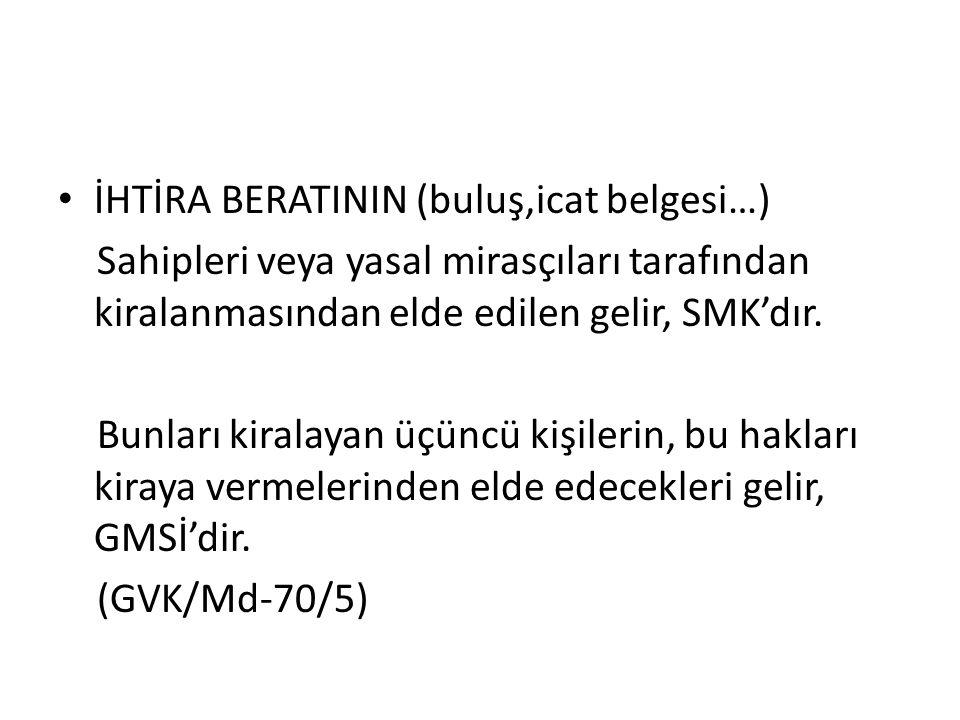 İHTİRA BERATININ (buluş,icat belgesi…) Sahipleri veya yasal mirasçıları tarafından kiralanmasından elde edilen gelir, SMK'dır.