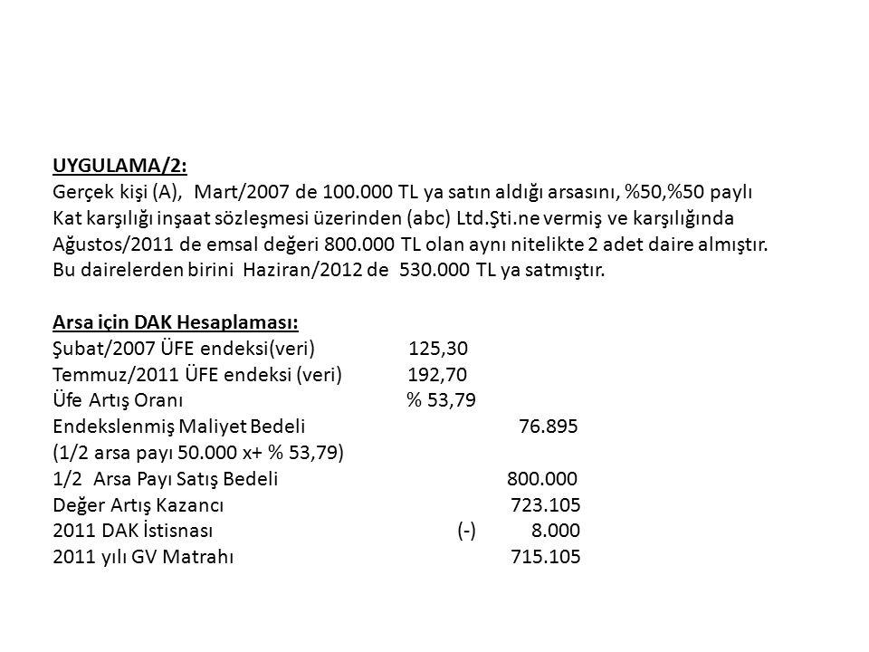 UYGULAMA/2: Gerçek kişi (A), Mart/2007 de 100.000 TL ya satın aldığı arsasını, %50,%50 paylı Kat karşılığı inşaat sözleşmesi üzerinden (abc) Ltd.Şti.ne vermiş ve karşılığında Ağustos/2011 de emsal değeri 800.000 TL olan aynı nitelikte 2 adet daire almıştır.