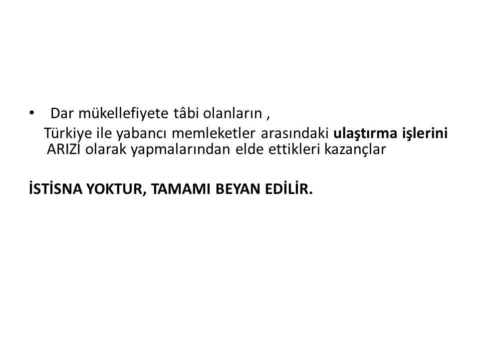 Dar mükellefiyete tâbi olanların, Türkiye ile yabancı memleketler arasındaki ulaştırma işlerini ARIZİ olarak yapmalarından elde ettikleri kazançlar İSTİSNA YOKTUR, TAMAMI BEYAN EDİLİR.