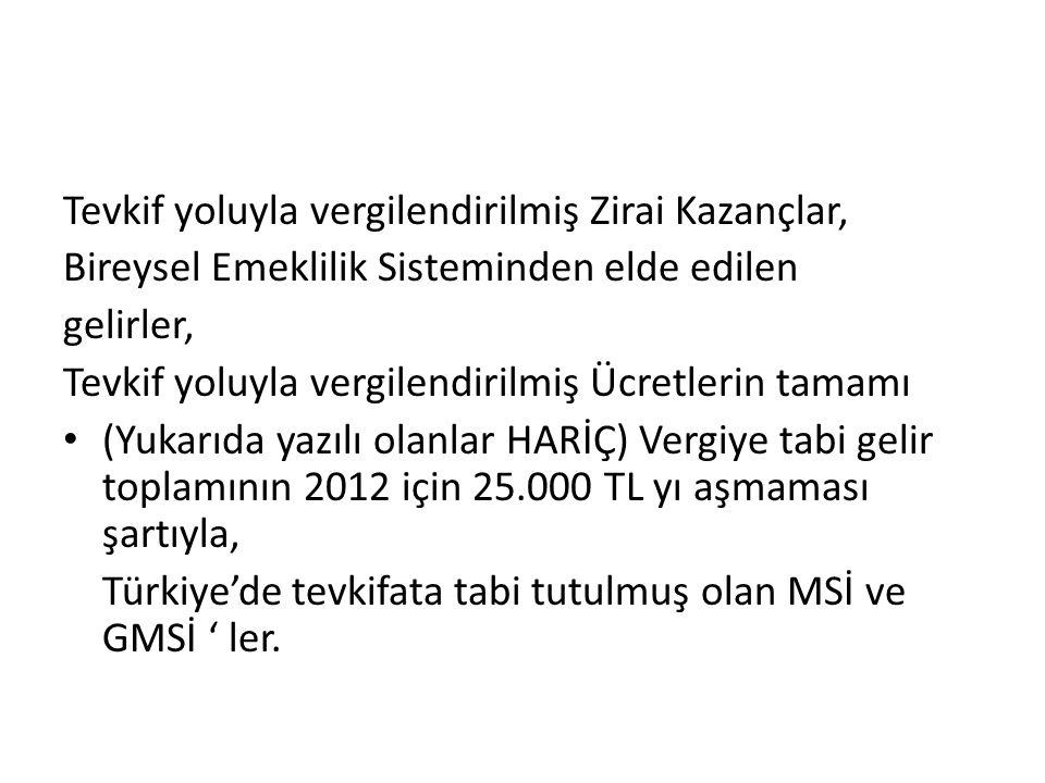 Tevkif yoluyla vergilendirilmiş Zirai Kazançlar, Bireysel Emeklilik Sisteminden elde edilen gelirler, Tevkif yoluyla vergilendirilmiş Ücretlerin tamamı (Yukarıda yazılı olanlar HARİÇ) Vergiye tabi gelir toplamının 2012 için 25.000 TL yı aşmaması şartıyla, Türkiye'de tevkifata tabi tutulmuş olan MSİ ve GMSİ ' ler.