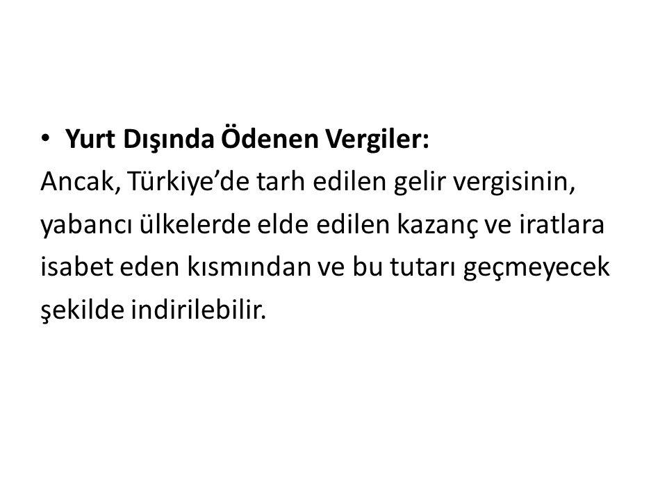 Yurt Dışında Ödenen Vergiler: Ancak, Türkiye'de tarh edilen gelir vergisinin, yabancı ülkelerde elde edilen kazanç ve iratlara isabet eden kısmından ve bu tutarı geçmeyecek şekilde indirilebilir.