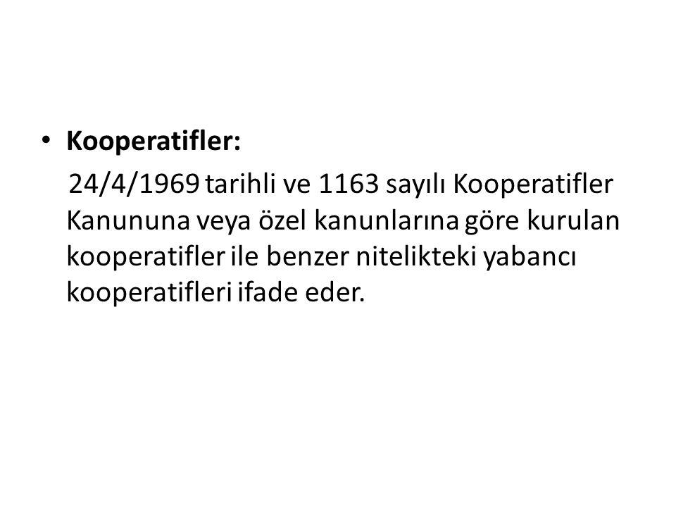 Kooperatifler: 24/4/1969 tarihli ve 1163 sayılı Kooperatifler Kanununa veya özel kanunlarına göre kurulan kooperatifler ile benzer nitelikteki yabancı kooperatifleri ifade eder.