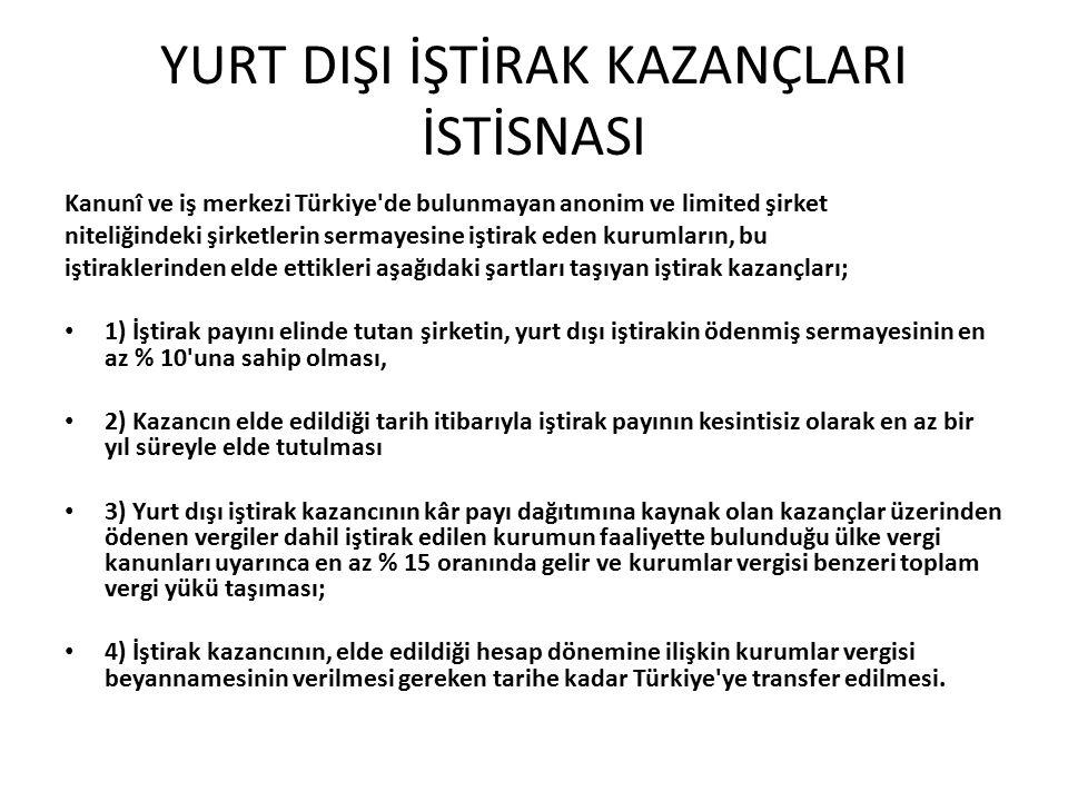 YURT DIŞI İŞTİRAK KAZANÇLARI İSTİSNASI Kanunî ve iş merkezi Türkiye de bulunmayan anonim ve limited şirket niteliğindeki şirketlerin sermayesine iştirak eden kurumların, bu iştiraklerinden elde ettikleri aşağıdaki şartları taşıyan iştirak kazançları; 1) İştirak payını elinde tutan şirketin, yurt dışı iştirakin ödenmiş sermayesinin en az % 10 una sahip olması, 2) Kazancın elde edildiği tarih itibarıyla iştirak payının kesintisiz olarak en az bir yıl süreyle elde tutulması 3) Yurt dışı iştirak kazancının kâr payı dağıtımına kaynak olan kazançlar üzerinden ödenen vergiler dahil iştirak edilen kurumun faaliyette bulunduğu ülke vergi kanunları uyarınca en az % 15 oranında gelir ve kurumlar vergisi benzeri toplam vergi yükü taşıması; 4) İştirak kazancının, elde edildiği hesap dönemine ilişkin kurumlar vergisi beyannamesinin verilmesi gereken tarihe kadar Türkiye ye transfer edilmesi.