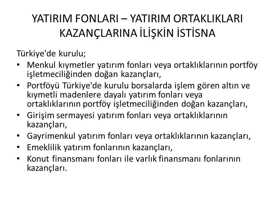 YATIRIM FONLARI – YATIRIM ORTAKLIKLARI KAZANÇLARINA İLİŞKİN İSTİSNA Türkiye de kurulu; Menkul kıymetler yatırım fonları veya ortaklıklarının portföy işletmeciliğinden doğan kazançları, Portföyü Türkiye de kurulu borsalarda işlem gören altın ve kıymetli madenlere dayalı yatırım fonları veya ortaklıklarının portföy işletmeciliğinden doğan kazançları, Girişim sermayesi yatırım fonları veya ortaklıklarının kazançları, Gayrimenkul yatırım fonları veya ortaklıklarının kazançları, Emeklilik yatırım fonlarının kazançları, Konut finansmanı fonları ile varlık finansmanı fonlarının kazançları.