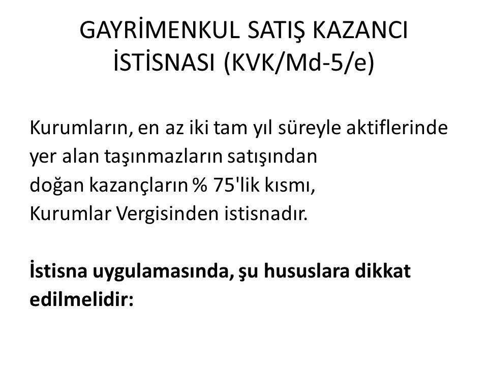 GAYRİMENKUL SATIŞ KAZANCI İSTİSNASI (KVK/Md-5/e) Kurumların, en az iki tam yıl süreyle aktiflerinde yer alan taşınmazların satışından doğan kazançların % 75 lik kısmı, Kurumlar Vergisinden istisnadır.