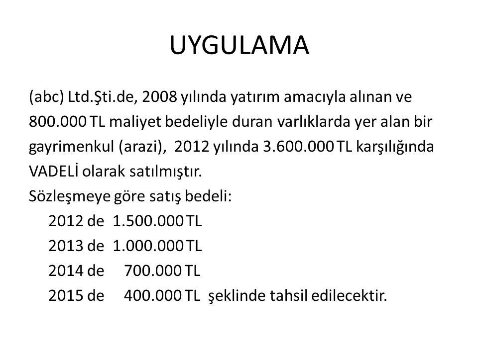 UYGULAMA (abc) Ltd.Şti.de, 2008 yılında yatırım amacıyla alınan ve 800.000 TL maliyet bedeliyle duran varlıklarda yer alan bir gayrimenkul (arazi), 2012 yılında 3.600.000 TL karşılığında VADELİ olarak satılmıştır.