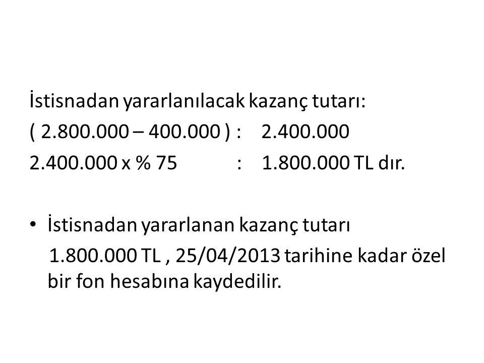 İstisnadan yararlanılacak kazanç tutarı: ( 2.800.000 – 400.000 ) : 2.400.000 2.400.000 x % 75 : 1.800.000 TL dır.