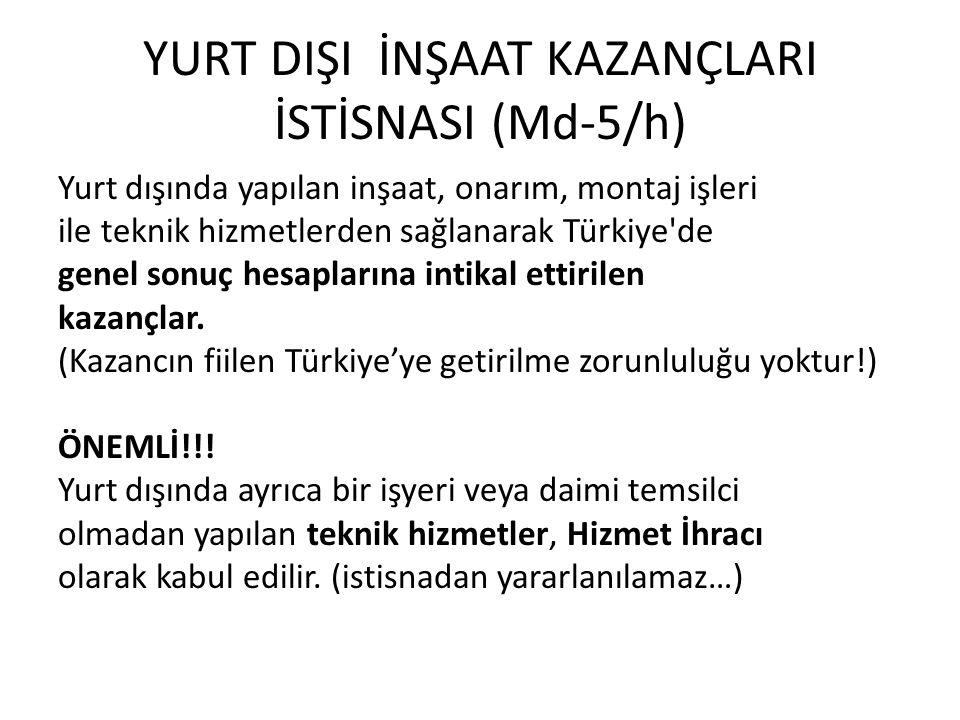 YURT DIŞI İNŞAAT KAZANÇLARI İSTİSNASI (Md-5/h) Yurt dışında yapılan inşaat, onarım, montaj işleri ile teknik hizmetlerden sağlanarak Türkiye de genel sonuç hesaplarına intikal ettirilen kazançlar.
