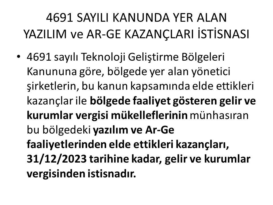 4691 SAYILI KANUNDA YER ALAN YAZILIM ve AR-GE KAZANÇLARI İSTİSNASI 4691 sayılı Teknoloji Geliştirme Bölgeleri Kanununa göre, bölgede yer alan yönetici şirketlerin, bu kanun kapsamında elde ettikleri kazançlar ile bölgede faaliyet gösteren gelir ve kurumlar vergisi mükelleflerinin münhasıran bu bölgedeki yazılım ve Ar-Ge faaliyetlerinden elde ettikleri kazançları, 31/12/2023 tarihine kadar, gelir ve kurumlar vergisinden istisnadır.