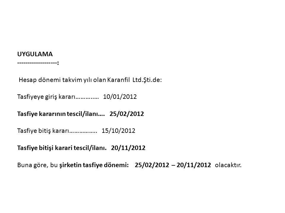 UYGULAMA -------------------: Hesap dönemi takvim yılı olan Karanfil Ltd.Şti.de: Tasfiyeye giriş kararı………..… 10/01/2012 Tasfiye kararının tescil/ilanı….