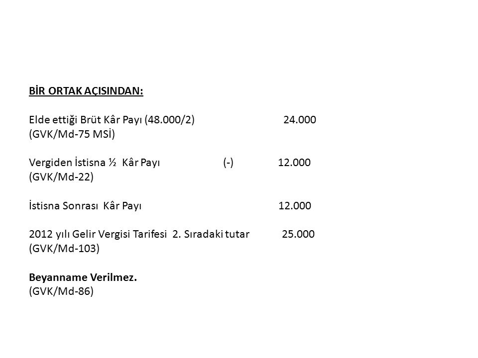 BİR ORTAK AÇISINDAN: Elde ettiği Brüt Kâr Payı (48.000/2) 24.000 (GVK/Md-75 MSİ) Vergiden İstisna ½ Kâr Payı (-) 12.000 (GVK/Md-22) İstisna Sonrası Kâr Payı 12.000 2012 yılı Gelir Vergisi Tarifesi 2.