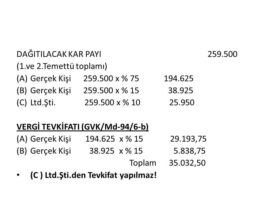 DAĞITILACAK KAR PAYI 259.500 (1.ve 2.Temettü toplamı) (A)Gerçek Kişi 259.500 x % 75 194.625 (B)Gerçek Kişi 259.500 x % 15 38.925 (C)Ltd.Şti.