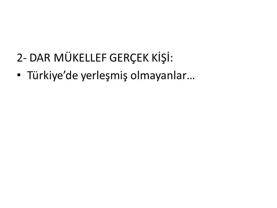 2- DAR MÜKELLEF GERÇEK KİŞİ: Türkiye'de yerleşmiş olmayanlar…