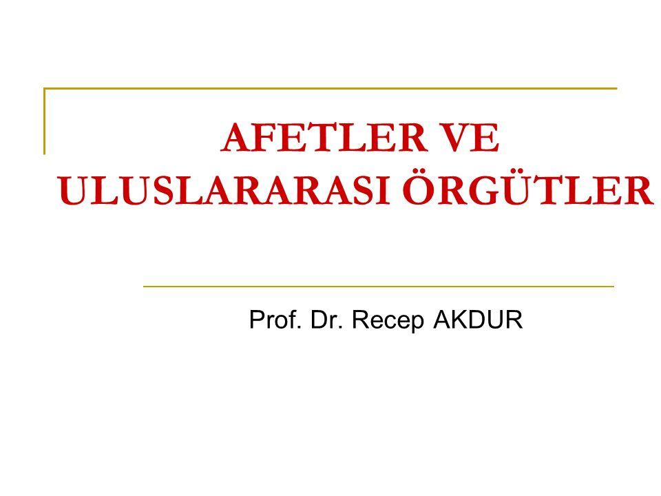 AFETLER VE ULUSLARARASI ÖRGÜTLER Prof. Dr. Recep AKDUR