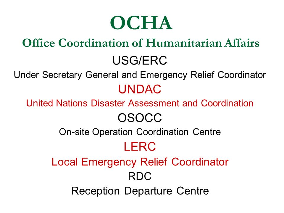 OCHA Office Coordination of Humanitarian Affairs USG/ERC Under Secretary General and Emergency Relief Coordinator UNDAC United Nations Disaster Assessment and Coordination OSOCC On-site Operation Coordination Centre LERC Local Emergency Relief Coordinator RDC Reception Departure Centre