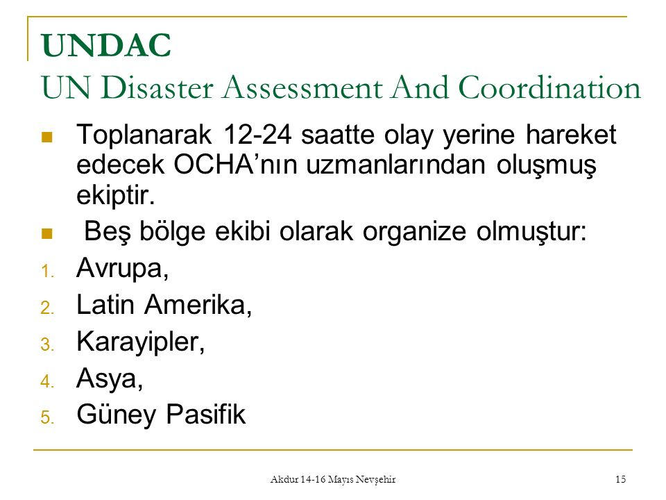 Akdur 14-16 Mayıs Nevşehir 15 UNDAC UN Disaster Assessment And Coordination Toplanarak 12-24 saatte olay yerine hareket edecek OCHA'nın uzmanlarından oluşmuş ekiptir.