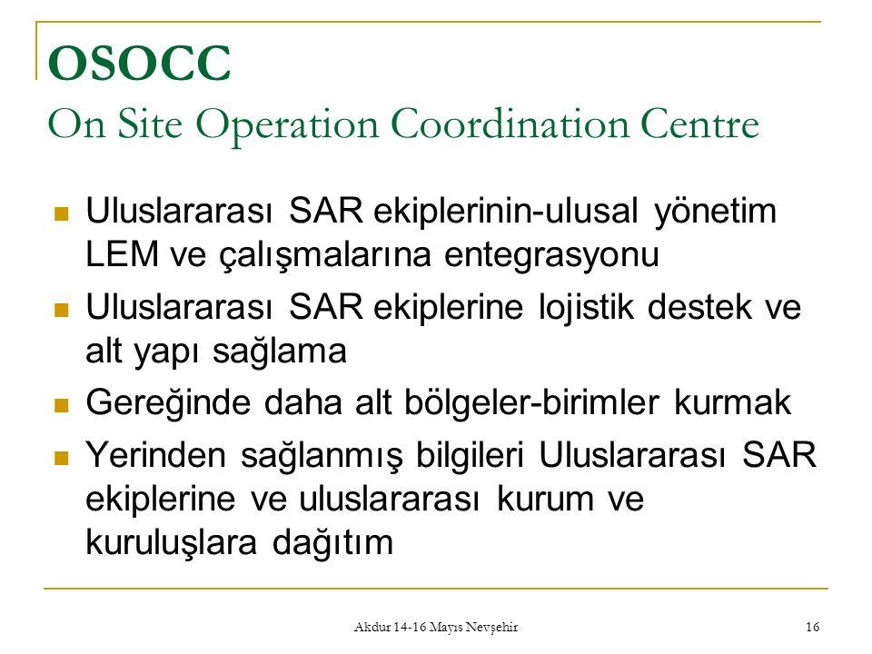Akdur 14-16 Mayıs Nevşehir 16 OSOCC On Site Operation Coordination Centre Uluslararası SAR ekiplerinin-ulusal yönetim LEM ve çalışmalarına entegrasyonu Uluslararası SAR ekiplerine lojistik destek ve alt yapı sağlama Gereğinde daha alt bölgeler-birimler kurmak Yerinden sağlanmış bilgileri Uluslararası SAR ekiplerine ve uluslararası kurum ve kuruluşlara dağıtım