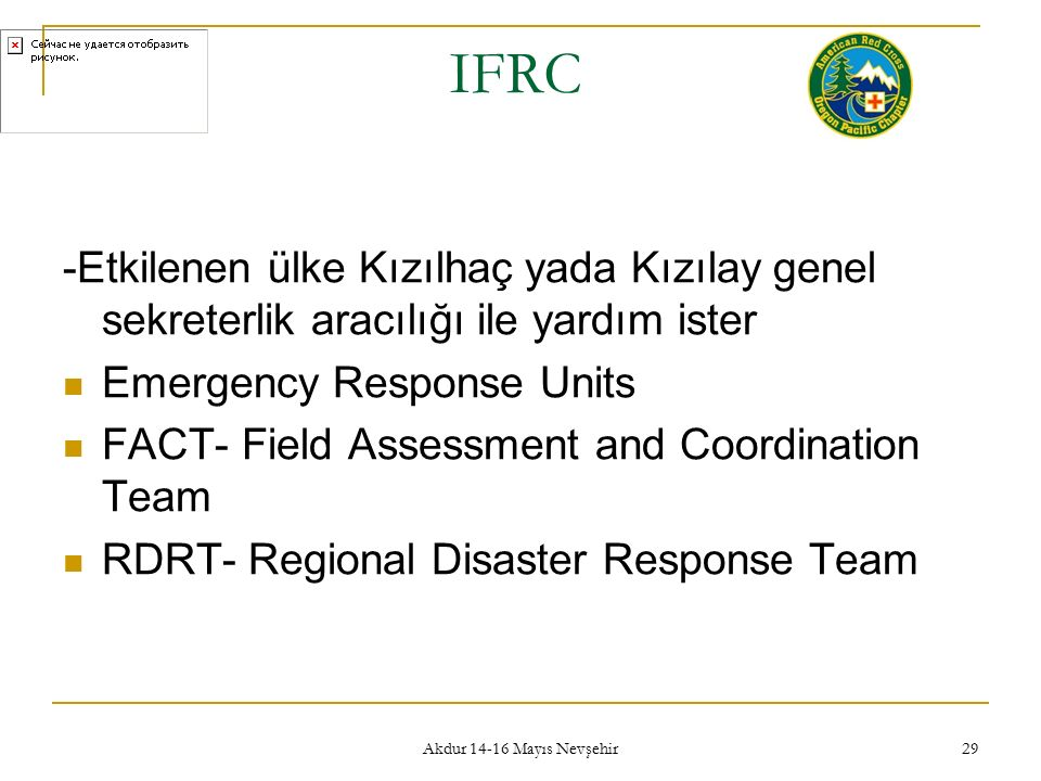 Akdur 14-16 Mayıs Nevşehir 29 IFRC -Etkilenen ülke Kızılhaç yada Kızılay genel sekreterlik aracılığı ile yardım ister Emergency Response Units FACT- Field Assessment and Coordination Team RDRT- Regional Disaster Response Team
