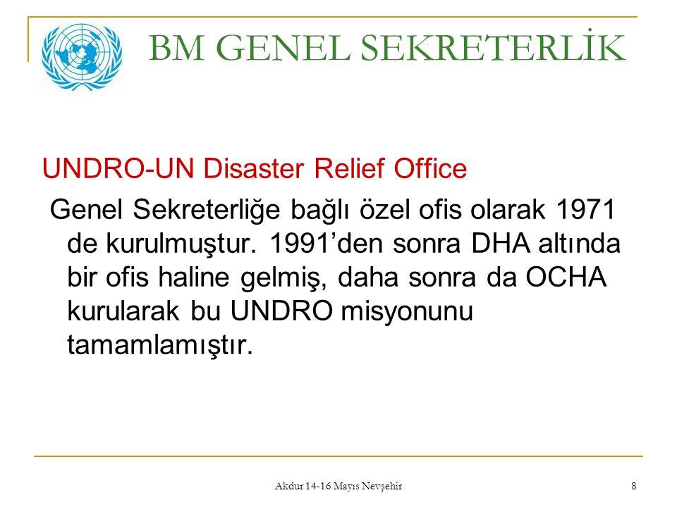 Akdur 14-16 Mayıs Nevşehir 8 BM GENEL SEKRETERLİK UNDRO-UN Disaster Relief Office Genel Sekreterliğe bağlı özel ofis olarak 1971 de kurulmuştur. 1991'