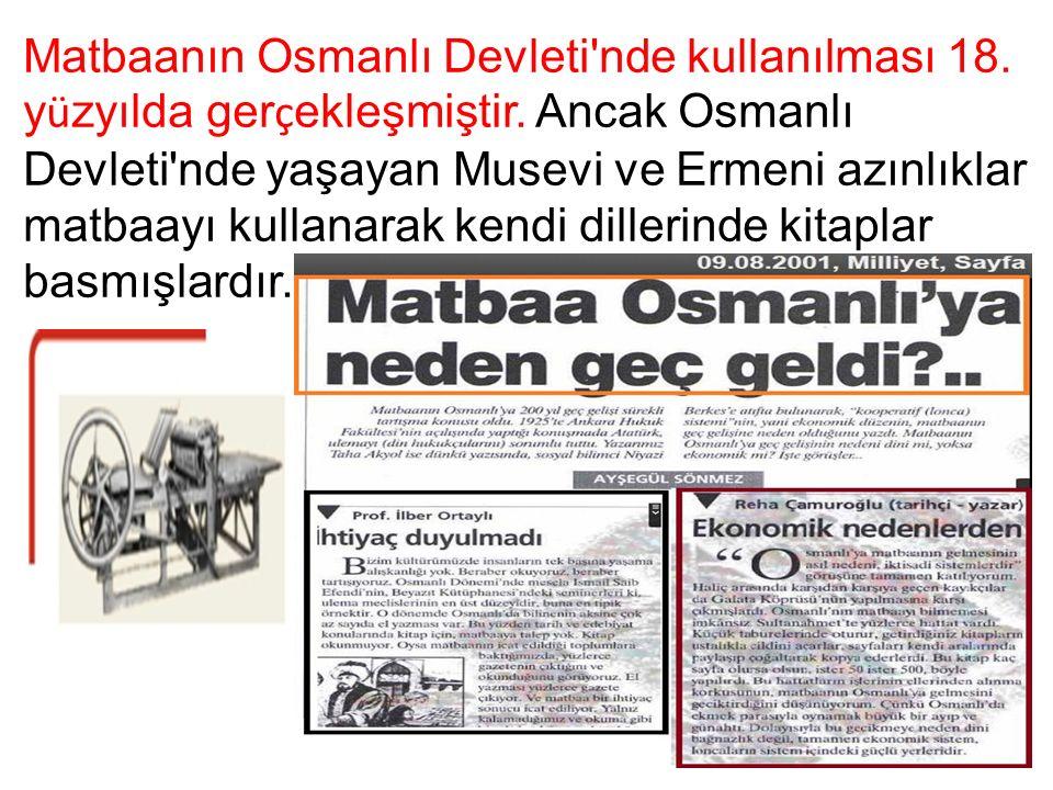 Matbaanın Osmanlı Devleti'nde kullanılması 18. y ü zyılda ger ç ekleşmiştir. Ancak Osmanlı Devleti'nde yaşayan Musevi ve Ermeni azınlıklar matbaayı ku