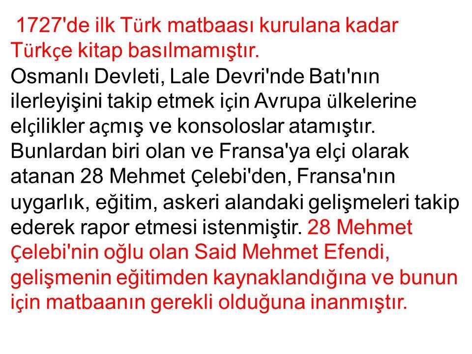 1727'de ilk T ü rk matbaası kurulana kadar T ü rk ç e kitap basılmamıştır. Osmanlı Devleti, Lale Devri'nde Batı'nın ilerleyişini takip etmek i ç in Av
