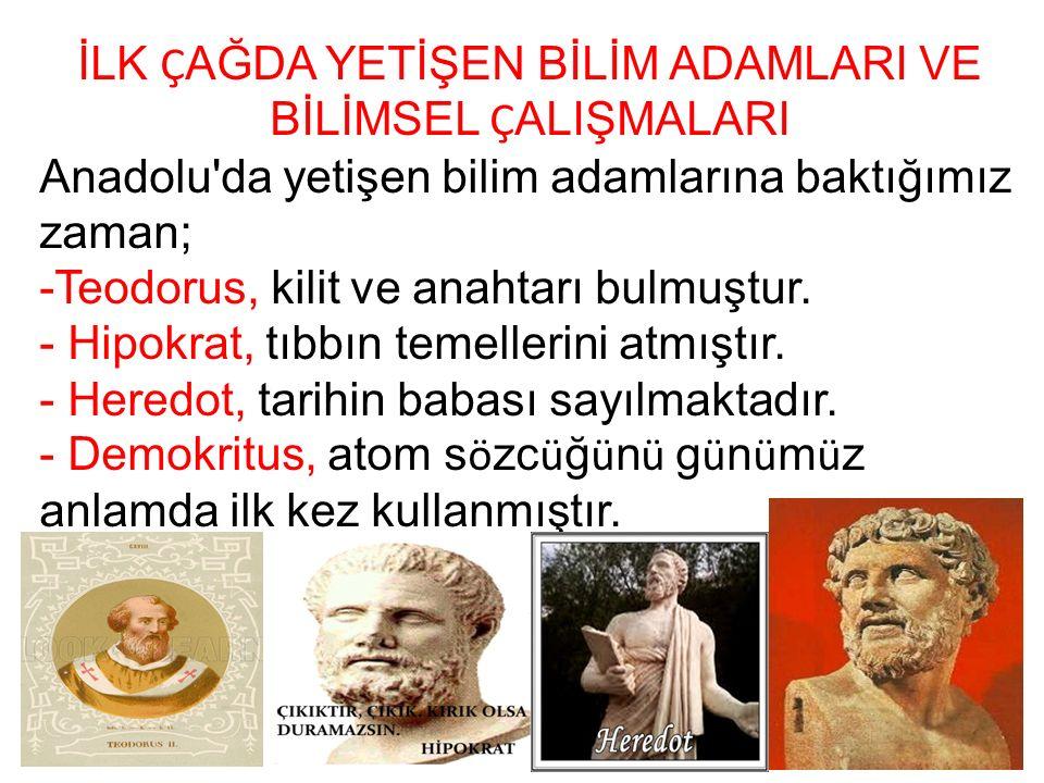 İLK Ç AĞDA YETİŞEN BİLİM ADAMLARI VE BİLİMSEL Ç ALIŞMALARI Anadolu'da yetişen bilim adamlarına baktığımız zaman; -Teodorus, kilit ve anahtarı bulmuştu