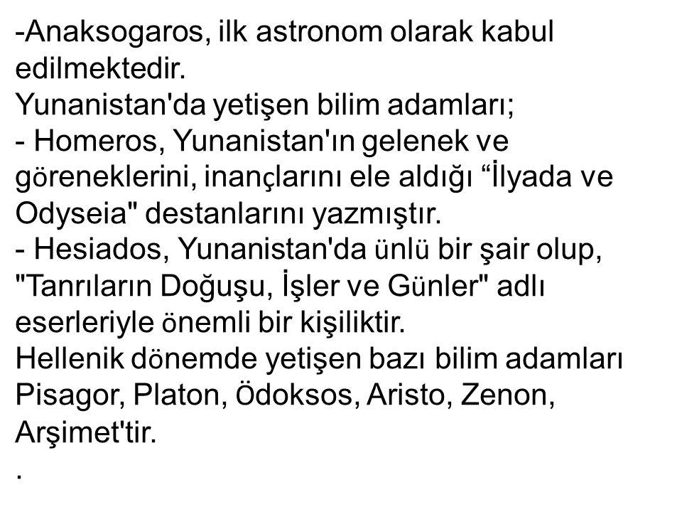 -Anaksogaros, ilk astronom olarak kabul edilmektedir. Yunanistan'da yetişen bilim adamları; - Homeros, Yunanistan'ın gelenek ve g ö reneklerini, inan