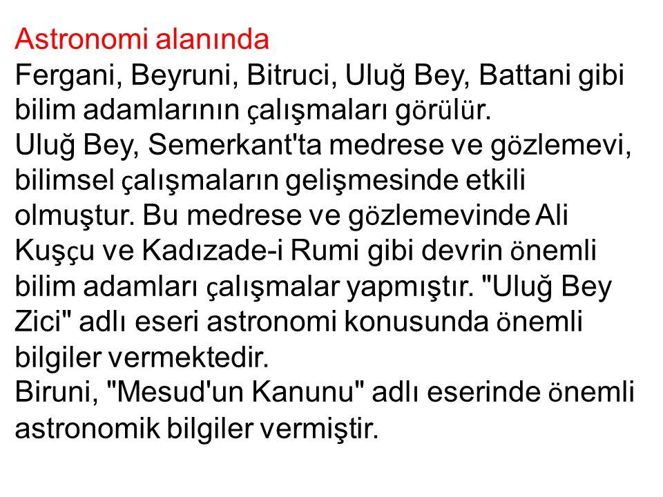 Astronomi alanında Fergani, Beyruni, Bitruci, Uluğ Bey, Battani gibi bilim adamlarının ç alışmaları g ö r ü l ü r. Uluğ Bey, Semerkant'ta medrese ve g