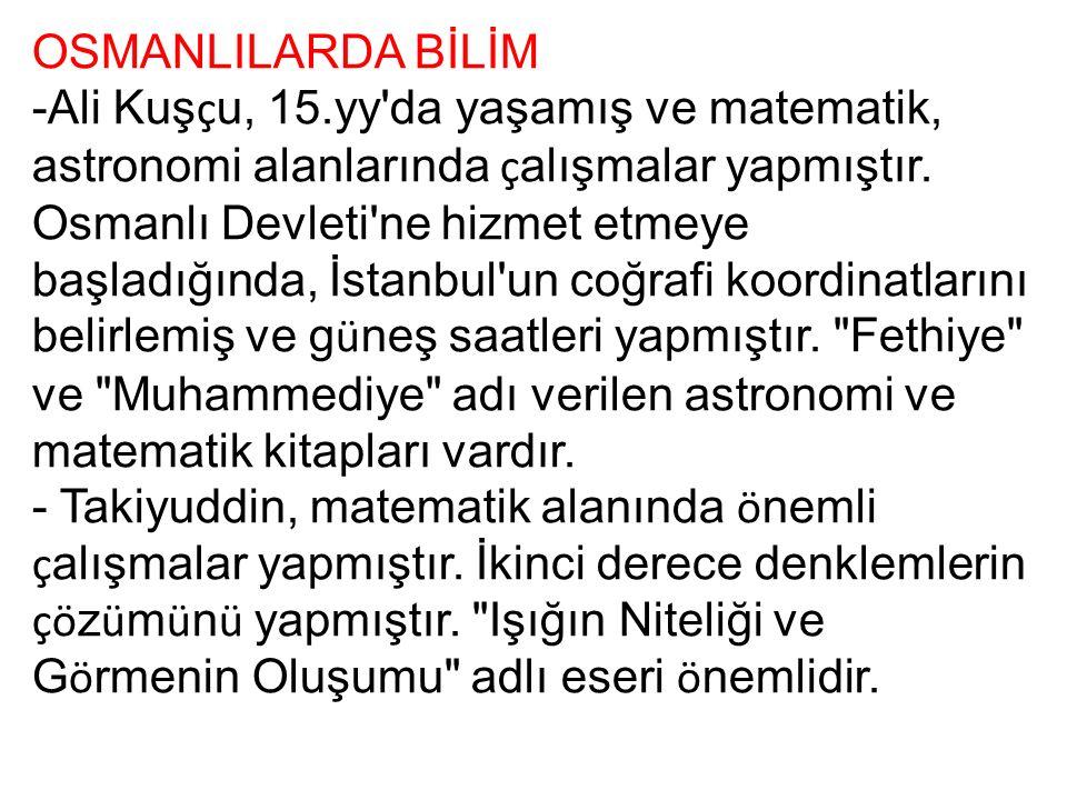 OSMANLILARDA BİLİM -Ali Kuş ç u, 15.yy'da yaşamış ve matematik, astronomi alanlarında ç alışmalar yapmıştır. Osmanlı Devleti'ne hizmet etmeye başladığ
