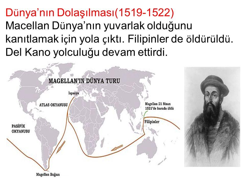 D ü nya'nın Dolaşılması(1519-1522) Macellan D ü nya'nın yuvarlak olduğunu kanıtlamak i ç in yola ç ıktı. Filipinler de ö ld ü r ü ld ü. Del Kano yolcu