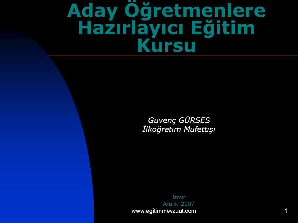 1 Aday Öğretmenlere Hazırlayıcı Eğitim Kursu Güvenç GÜRSES İlköğretim Müfettişi İzmir Aralık, 2007 www.egitimmevzuat.com