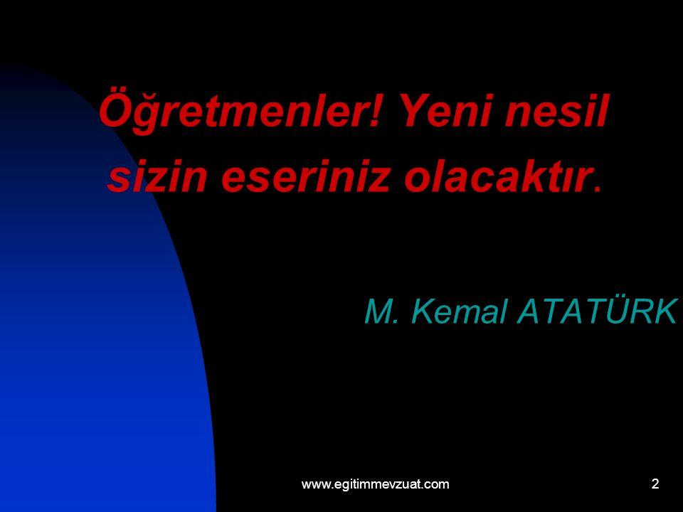 2. Öğretmenler! Yeni nesil sizin eseriniz olacaktır. M. Kemal ATATÜRK www.egitimmevzuat.com