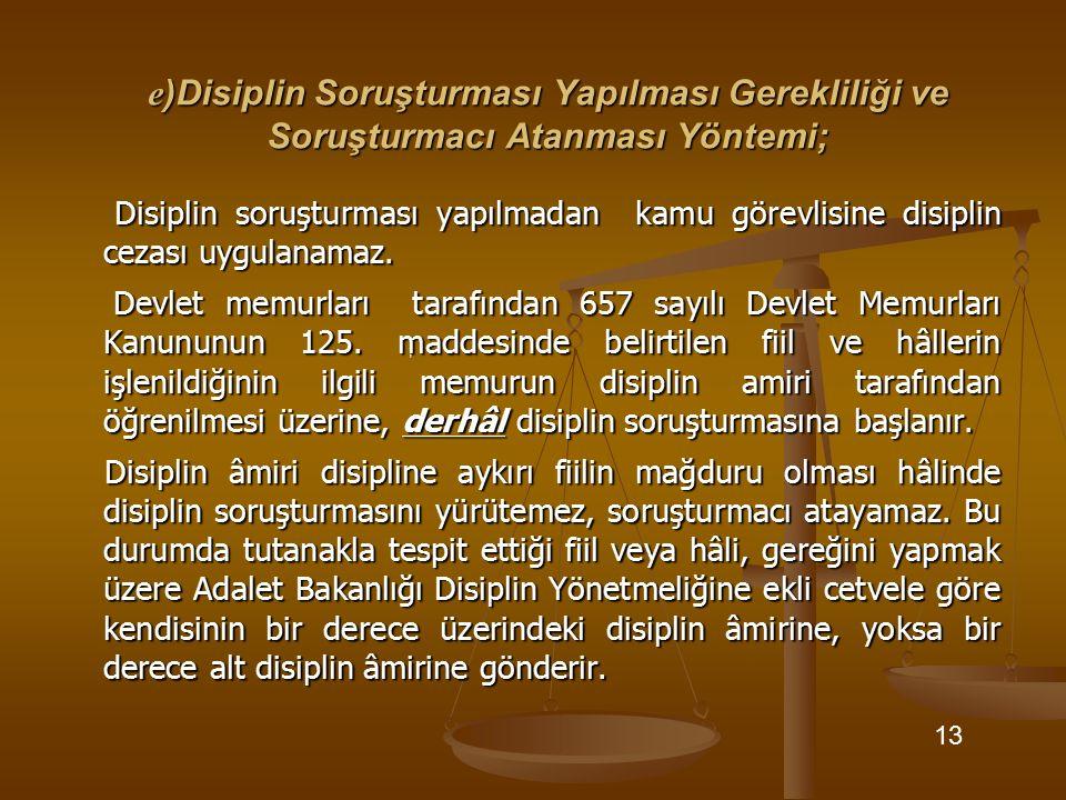e )Disiplin Soruşturması Yapılması Gerekliliği ve Soruşturmacı Atanması Yöntemi; Disiplin soruşturması yapılmadan kamu görevlisine disiplin cezası uyg