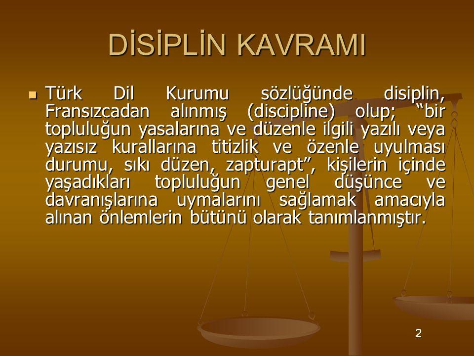 """DİSİPLİN KAVRAMI Türk Dil Kurumu sözlüğünde disiplin, Fransızcadan alınmış (discipline) olup; """"bir topluluğun yasalarına ve düzenle ilgili yazılı veya"""