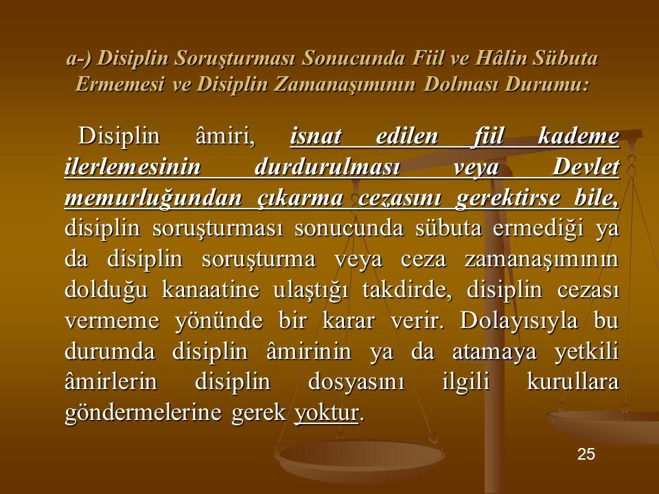 a-) Disiplin Soruşturması Sonucunda Fiil ve Hâlin Sübuta Ermemesi ve Disiplin Zamanaşımının Dolması Durumu: Disiplin âmiri, isnat edilen fiil kademe ilerlemesinin durdurulması veya Devlet memurluğundan çıkarma cezasını gerektirse bile, disiplin soruşturması sonucunda sübuta ermediği ya da disiplin soruşturma veya ceza zamanaşımının dolduğu kanaatine ulaştığı takdirde, disiplin cezası vermeme yönünde bir karar verir.