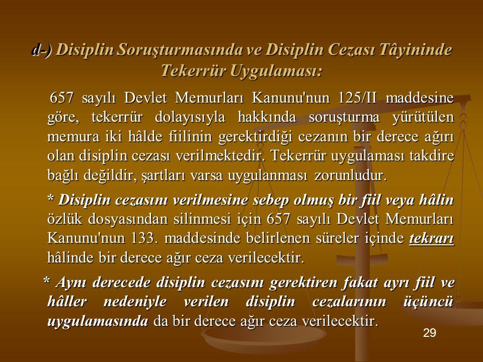 d-) Disiplin Soruşturmasında ve Disiplin Cezası Tâyininde Tekerrür Uygulaması: 657 sayılı Devlet Memurları Kanunu'nun 125/II maddesine göre, tekerrür