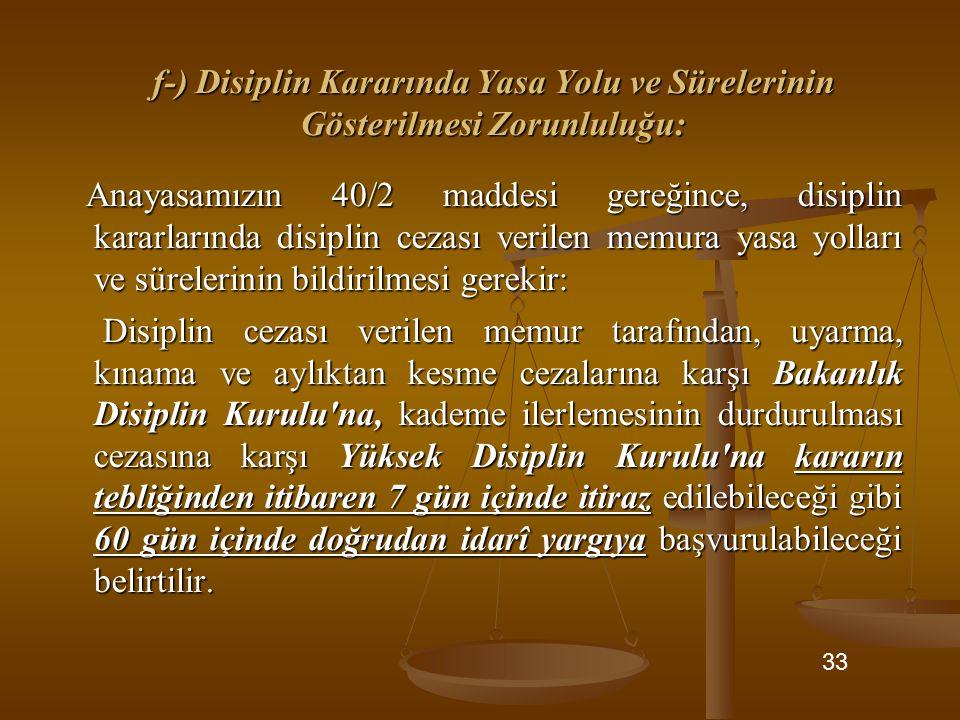 f-) Disiplin Kararında Yasa Yolu ve Sürelerinin Gösterilmesi Zorunluluğu: Anayasamızın 40/2 maddesi gereğince, disiplin kararlarında disiplin cezası v